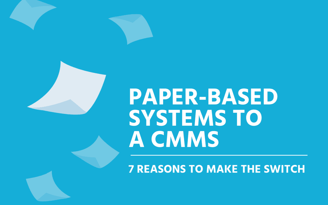 PAPER-BASED SYSTEMS TO A CMMS-7 REASONS TO MAKE THE SWITCH